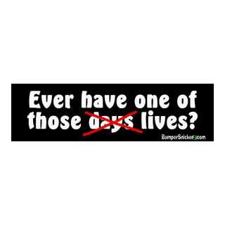 Ever have one of those lives   funny bumper stickers (Large 14x4